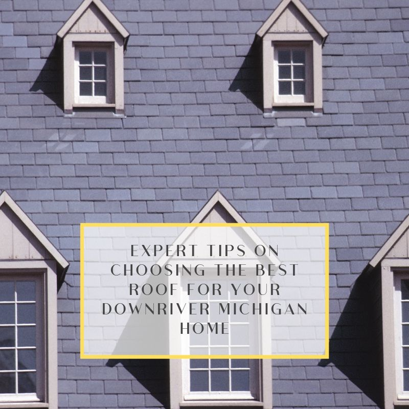 Expert Tips on Choosing the Best Roof for Your Downriver Michigan Home