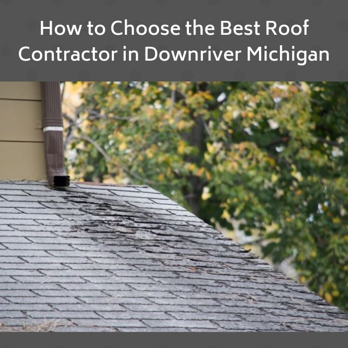 How to Choose the Best Roof Contractor in Downriver Michigan