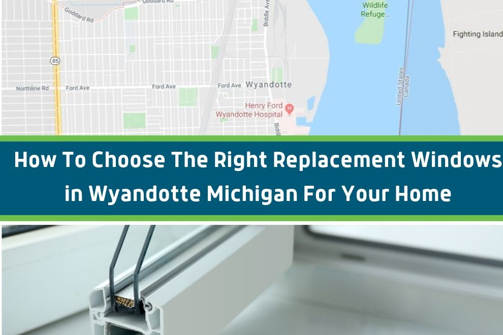 How To Choose The Right Replacement Windows in Wyandotte Michigan For Your Home