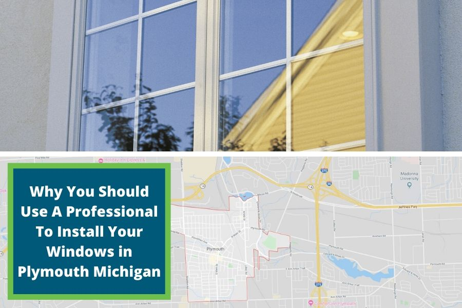 Why You Should Use A Professional To Install Your Windows in Plymouth Michigan